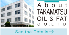 A b o u t TAKAMATSU OIL & FAT C O. , L T D.  See the Details